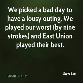 Steve Lee  - We picked a bad day to have a lousy outing. We played our worst (by nine strokes) and East Union played their best.