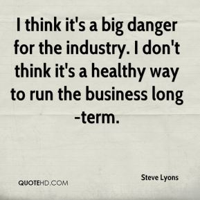 I think it's a big danger for the industry. I don't think it's a healthy way to run the business long-term.