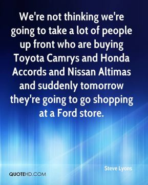 We're not thinking we're going to take a lot of people up front who are buying Toyota Camrys and Honda Accords and Nissan Altimas and suddenly tomorrow they're going to go shopping at a Ford store.