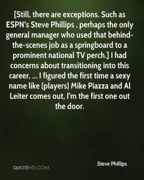 [Still, there are exceptions. Such as ESPN's Steve Phillips , perhaps the only general manager who used that behind-the-scenes job as a springboard to a prominent national TV perch.] I had concerns about transitioning into this career, ... I figured the first time a sexy name like (players) Mike Piazza and Al Leiter comes out, I'm the first one out the door.