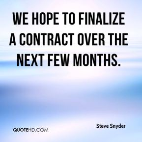Steve Snyder  - We hope to finalize a contract over the next few months.