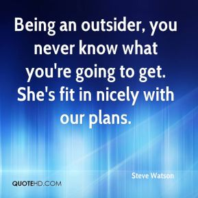 Steve Watson  - Being an outsider, you never know what you're going to get. She's fit in nicely with our plans.