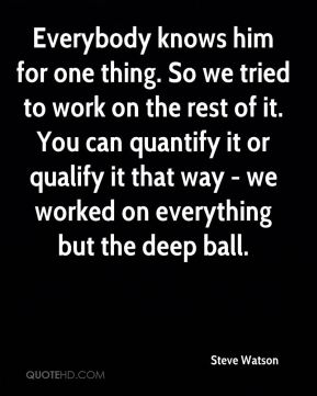 Steve Watson  - Everybody knows him for one thing. So we tried to work on the rest of it. You can quantify it or qualify it that way - we worked on everything but the deep ball.