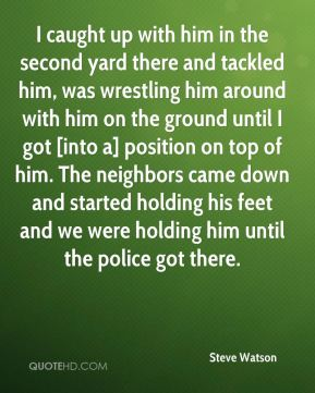 Steve Watson  - I caught up with him in the second yard there and tackled him, was wrestling him around with him on the ground until I got [into a] position on top of him. The neighbors came down and started holding his feet and we were holding him until the police got there.