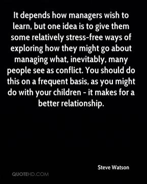 Steve Watson  - It depends how managers wish to learn, but one idea is to give them some relatively stress-free ways of exploring how they might go about managing what, inevitably, many people see as conflict. You should do this on a frequent basis, as you might do with your children - it makes for a better relationship.