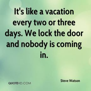 It's like a vacation every two or three days. We lock the door and nobody is coming in.