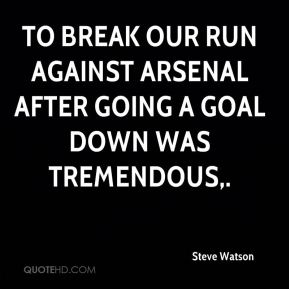 To break our run against Arsenal after going a goal down was tremendous.