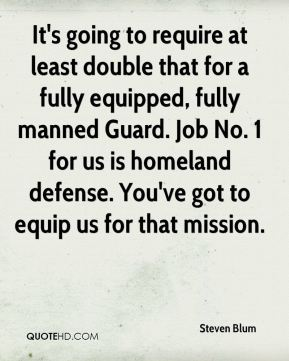 Steven Blum  - It's going to require at least double that for a fully equipped, fully manned Guard. Job No. 1 for us is homeland defense. You've got to equip us for that mission.