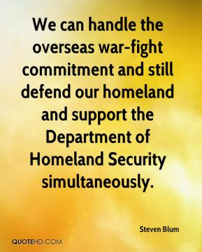 Steven Blum  - We can handle the overseas war-fight commitment and still defend our homeland and support the Department of Homeland Security simultaneously.