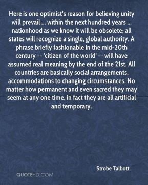 Here is one optimist's reason for believing unity will prevail ... within the next hundred years ... nationhood as we know it will be obsolete; all states will recognize a single, global authority. A phrase briefly fashionable in the mid-20th century -- 'citizen of the world' -- will have assumed real meaning by the end of the 21st. All countries are basically social arrangements, accommodations to changing circumstances. No matter how permanent and even sacred they may seem at any one time, in fact they are all artificial and temporary.