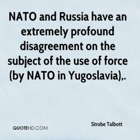 NATO and Russia have an extremely profound disagreement on the subject of the use of force (by NATO in Yugoslavia).
