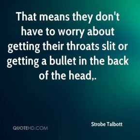 That means they don't have to worry about getting their throats slit or getting a bullet in the back of the head.