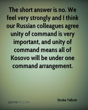 The short answer is no. We feel very strongly and I think our Russian colleagues agree unity of command is very important, and unity of command means all of Kosovo will be under one command arrangement.