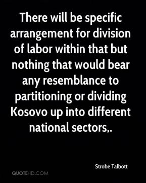 There will be specific arrangement for division of labor within that but nothing that would bear any resemblance to partitioning or dividing Kosovo up into different national sectors.