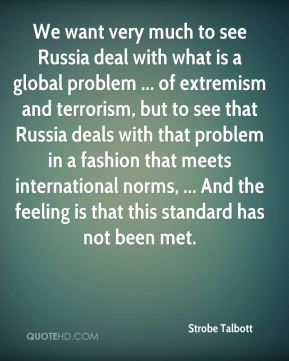 We want very much to see Russia deal with what is a global problem ... of extremism and terrorism, but to see that Russia deals with that problem in a fashion that meets international norms, ... And the feeling is that this standard has not been met.