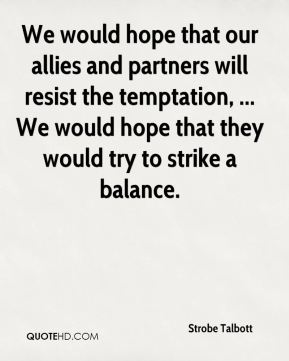We would hope that our allies and partners will resist the temptation, ... We would hope that they would try to strike a balance.