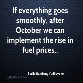 Susilo Bambang Yudhoyono  - If everything goes smoothly, after October we can implement the rise in fuel prices.