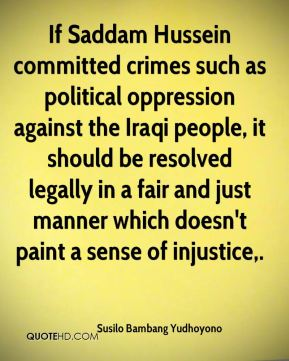 Susilo Bambang Yudhoyono  - If Saddam Hussein committed crimes such as political oppression against the Iraqi people, it should be resolved legally in a fair and just manner which doesn't paint a sense of injustice.