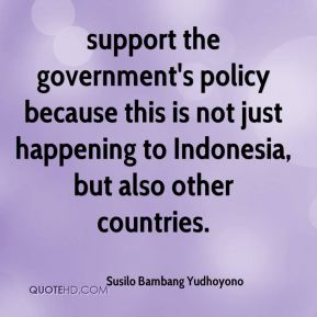 support the government's policy because this is not just happening to Indonesia, but also other countries.