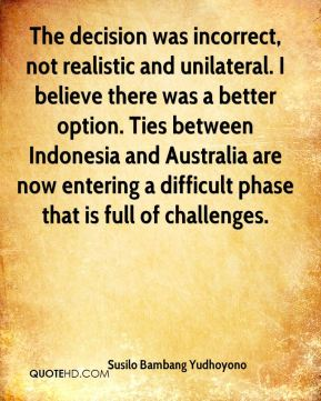 Susilo Bambang Yudhoyono  - The decision was incorrect, not realistic and unilateral. I believe there was a better option. Ties between Indonesia and Australia are now entering a difficult phase that is full of challenges.