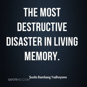 Susilo Bambang Yudhoyono  - the most destructive disaster in living memory.