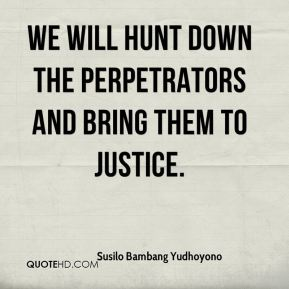 Susilo Bambang Yudhoyono  - We will hunt down the perpetrators and bring them to justice.