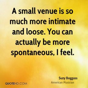 Suzy Bogguss - A small venue is so much more intimate and loose. You can actually be more spontaneous, I feel.