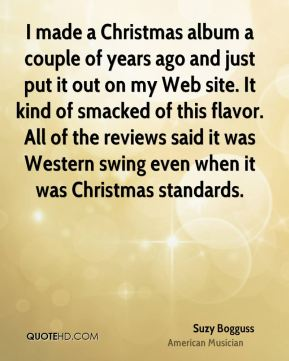 Suzy Bogguss - I made a Christmas album a couple of years ago and just put it out on my Web site. It kind of smacked of this flavor. All of the reviews said it was Western swing even when it was Christmas standards.