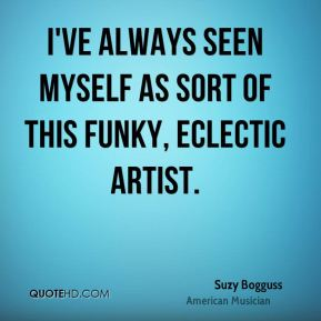 Suzy Bogguss - I've always seen myself as sort of this funky, eclectic artist.