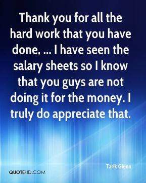 Tarik Glenn  - Thank you for all the hard work that you have done, ... I have seen the salary sheets so I know that you guys are not doing it for the money. I truly do appreciate that.