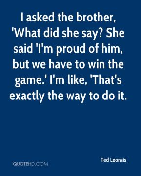 Ted Leonsis  - I asked the brother, 'What did she say? She said 'I'm proud of him, but we have to win the game.' I'm like, 'That's exactly the way to do it.