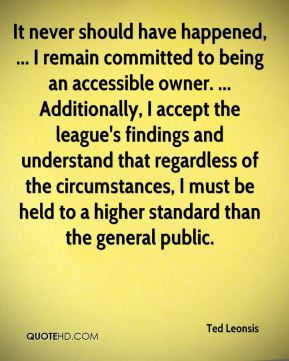 Ted Leonsis  - It never should have happened, ... I remain committed to being an accessible owner. ... Additionally, I accept the league's findings and understand that regardless of the circumstances, I must be held to a higher standard than the general public.