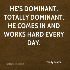 Teddy Keaton  - He's dominant, totally dominant. He comes in and works hard every day.