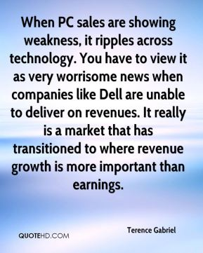 When PC sales are showing weakness, it ripples across technology. You have to view it as very worrisome news when companies like Dell are unable to deliver on revenues. It really is a market that has transitioned to where revenue growth is more important than earnings.