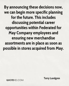 Terry Lundgren  - By announcing these decisions now, we can begin more specific planning for the future. This includes discussing potential career opportunities within Federated for May Company employees and ensuring new merchandise assortments are in place as soon as possible in stores acquired from May.