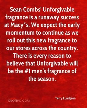 Terry Lundgren  - Sean Combs' Unforgivable fragrance is a runaway success at Macy*s. We expect the early momentum to continue as we roll out this new fragrance to our stores across the country. There is every reason to believe that Unforgivable will be the #1 men's fragrance of the season.