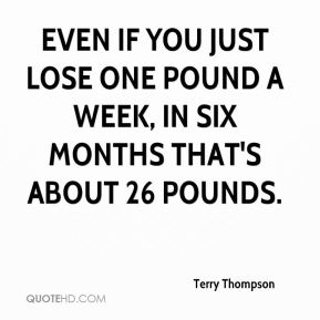 Terry Thompson  - Even if you just lose one pound a week, in six months that's about 26 pounds.