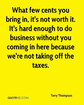 Terry Thompson  - What few cents you bring in, it's not worth it. It's hard enough to do business without you coming in here because we're not taking off the taxes.
