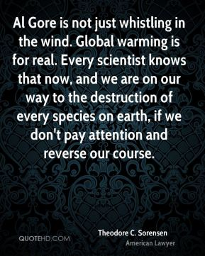 Theodore C. Sorensen - Al Gore is not just whistling in the wind. Global warming is for real. Every scientist knows that now, and we are on our way to the destruction of every species on earth, if we don't pay attention and reverse our course.