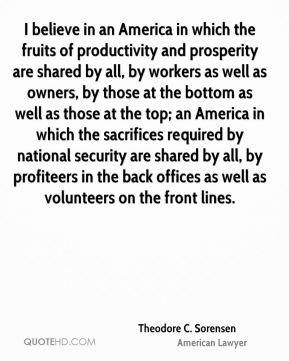 I believe in an America in which the fruits of productivity and prosperity are shared by all, by workers as well as owners, by those at the bottom as well as those at the top; an America in which the sacrifices required by national security are shared by all, by profiteers in the back offices as well as volunteers on the front lines.