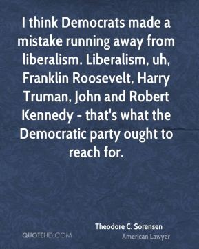 Theodore C. Sorensen - I think Democrats made a mistake running away from liberalism. Liberalism, uh, Franklin Roosevelt, Harry Truman, John and Robert Kennedy - that's what the Democratic party ought to reach for.