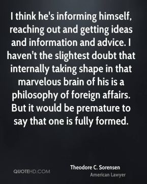 I think he's informing himself, reaching out and getting ideas and information and advice. I haven't the slightest doubt that internally taking shape in that marvelous brain of his is a philosophy of foreign affairs. But it would be premature to say that one is fully formed.