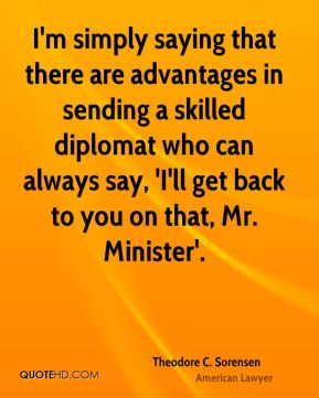 Theodore C. Sorensen - I'm simply saying that there are advantages in sending a skilled diplomat who can always say, 'I'll get back to you on that, Mr. Minister'.