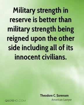 Theodore C. Sorensen - Military strength in reserve is better than military strength being reigned upon the other side including all of its innocent civilians.