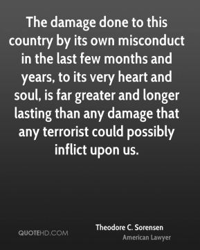 Theodore C. Sorensen - The damage done to this country by its own misconduct in the last few months and years, to its very heart and soul, is far greater and longer lasting than any damage that any terrorist could possibly inflict upon us.