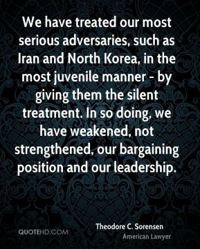 Theodore C. Sorensen - We have treated our most serious adversaries, such as Iran and North Korea, in the most juvenile manner - by giving them the silent treatment. In so doing, we have weakened, not strengthened, our bargaining position and our leadership.
