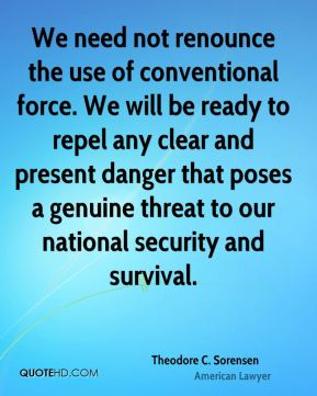 Theodore C. Sorensen - We need not renounce the use of conventional force. We will be ready to repel any clear and present danger that poses a genuine threat to our national security and survival.