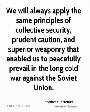 Theodore C. Sorensen - We will always apply the same principles of collective security, prudent caution, and superior weaponry that enabled us to peacefully prevail in the long cold war against the Soviet Union.