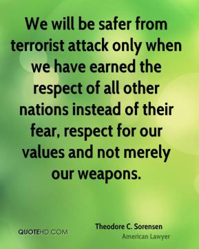 Theodore C. Sorensen - We will be safer from terrorist attack only when we have earned the respect of all other nations instead of their fear, respect for our values and not merely our weapons.