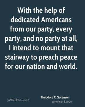 With the help of dedicated Americans from our party, every party, and no party at all, I intend to mount that stairway to preach peace for our nation and world.